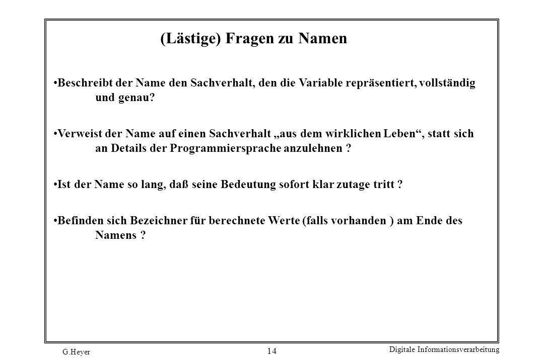 G.Heyer Digitale Informationsverarbeitung 14 (Lästige) Fragen zu Namen Beschreibt der Name den Sachverhalt, den die Variable repräsentiert, vollständi