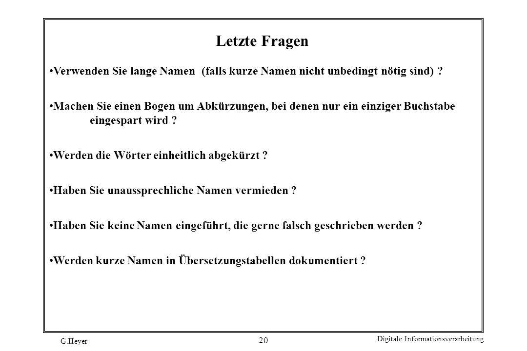 G.Heyer Digitale Informationsverarbeitung 20 Letzte Fragen Verwenden Sie lange Namen (falls kurze Namen nicht unbedingt nötig sind) ? Machen Sie einen
