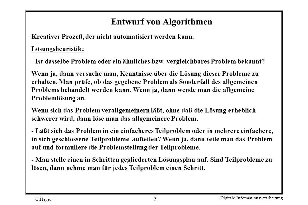 G.Heyer Digitale Informationsverarbeitung 3 Entwurf von Algorithmen Kreativer Prozeß, der nicht automatisiert werden kann. Lösungsheuristik: - Ist das