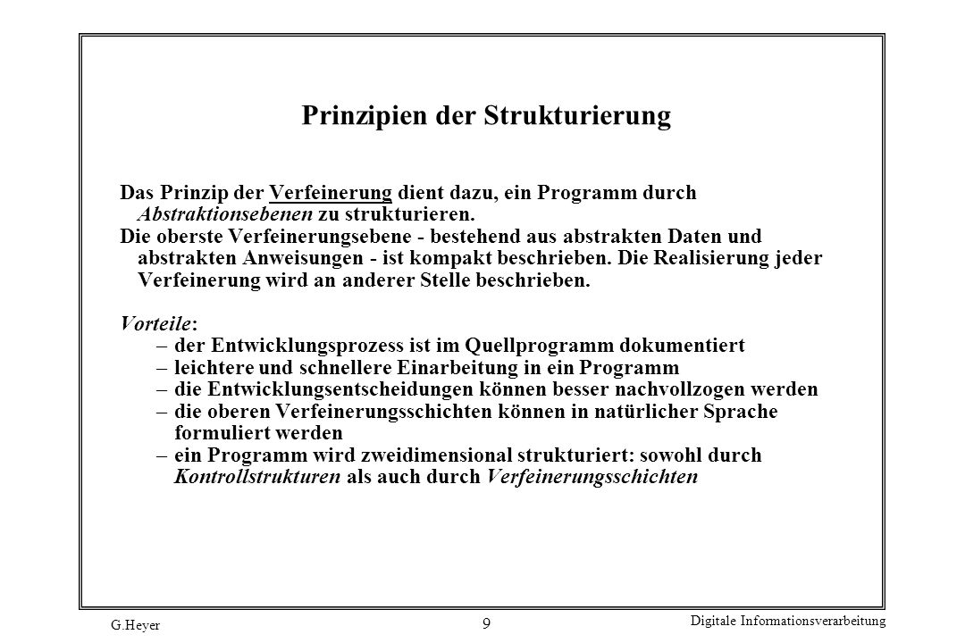 G.Heyer Digitale Informationsverarbeitung 10 Prinzipien der Strukturierung Integrierten Dokumentation umfasst die Angabe von Verwaltungsinformationen Beschreibung der Entwicklungsentscheidungen Ziel: Erleichterung der Einarbeitung //Programmname: XYZ //************************************************************ //Autor 1: Vorname Nachname //Autor 2: Vorname Nachname //************************************************************ //Version: V1.0 in Bearbeitung15.10.1999 // vorgelegt30.10.1999 // akzeptiert 5.11.1999 //Version: V1.1 in Bearbeitung15.11.1999 // vorgelegt30.11.1999 //************************************************************ //Aufgabe: // //************************************************************ //Zeitkomplexität: O(n log 2n) //Speicherkomplexität: O(2n) //************************************************************