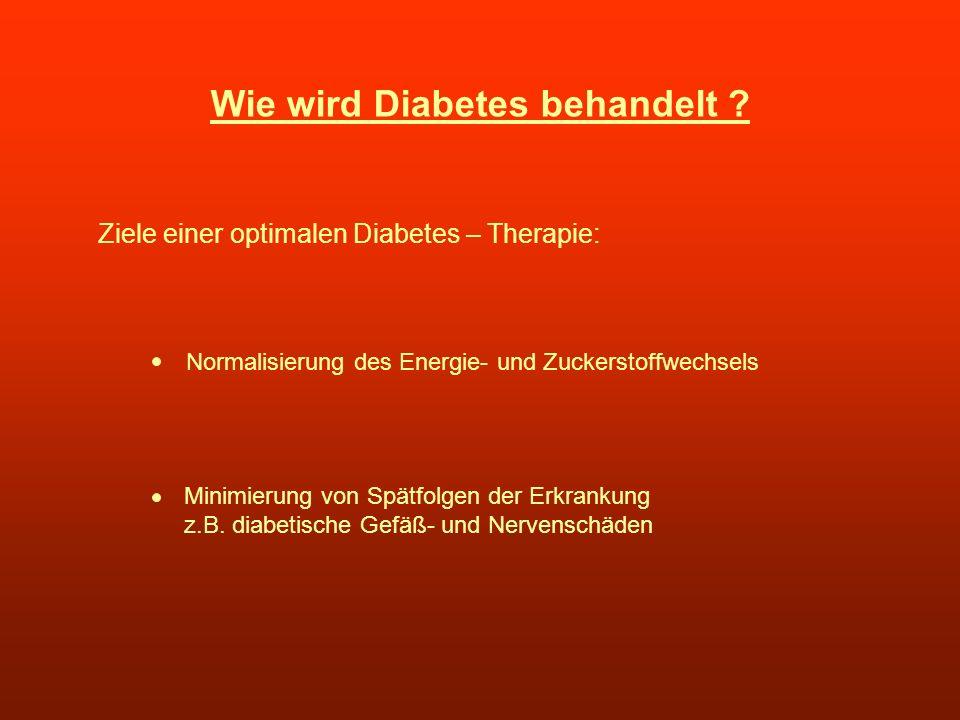 Wie wird Diabetes behandelt ? Ziele einer optimalen Diabetes – Therapie: Normalisierung des Energie- und Zuckerstoffwechsels Minimierung von Spätfolge