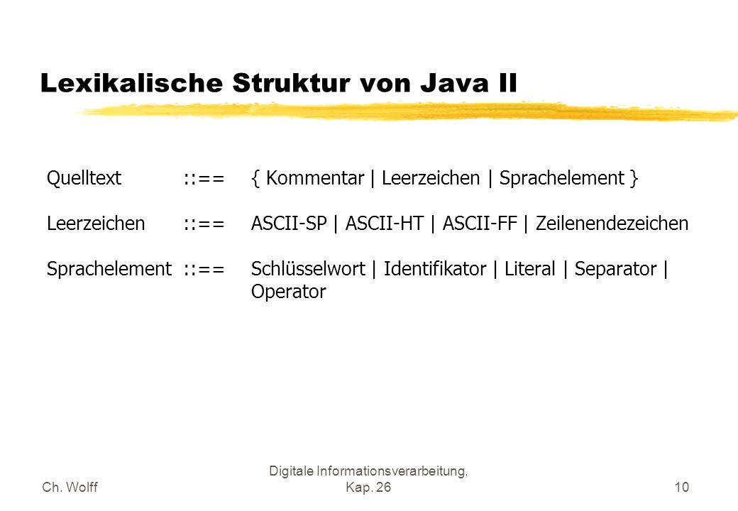 Ch. Wolff Digitale Informationsverarbeitung, Kap. 2610 Lexikalische Struktur von Java II Quelltext ::== { Kommentar | Leerzeichen | Sprachelement } Le