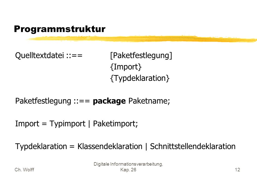 Ch. Wolff Digitale Informationsverarbeitung, Kap. 2612 Programmstruktur Quelltextdatei ::== [Paketfestlegung] {Import} {Typdeklaration} Paketfestlegun