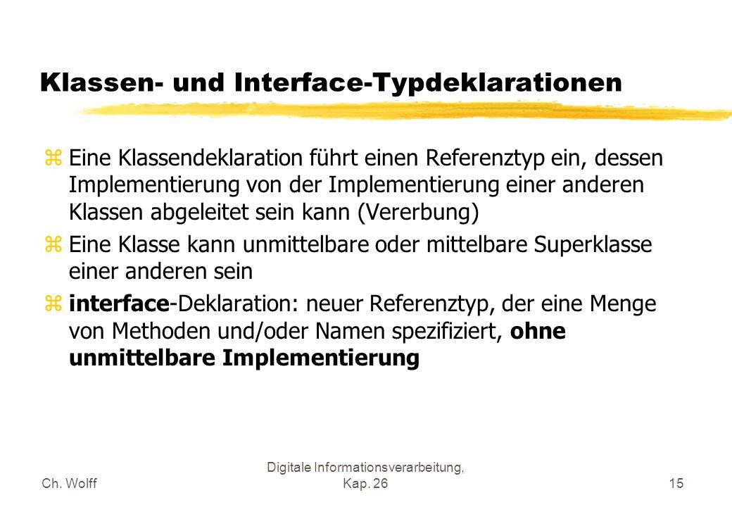 Ch. Wolff Digitale Informationsverarbeitung, Kap. 2615 Klassen- und Interface-Typdeklarationen zEine Klassendeklaration führt einen Referenztyp ein, d