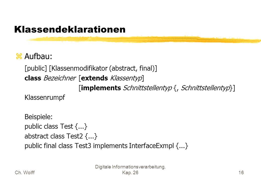 Ch. Wolff Digitale Informationsverarbeitung, Kap. 2616 Klassendeklarationen zAufbau: [public] [Klassenmodifikator (abstract, final)] class Bezeichner[