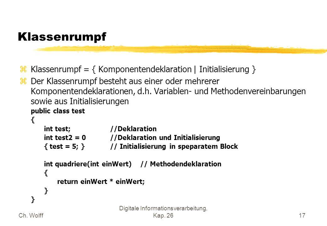 Ch. Wolff Digitale Informationsverarbeitung, Kap. 2617 Klassenrumpf zKlassenrumpf = { Komponentendeklaration | Initialisierung } zDer Klassenrumpf bes
