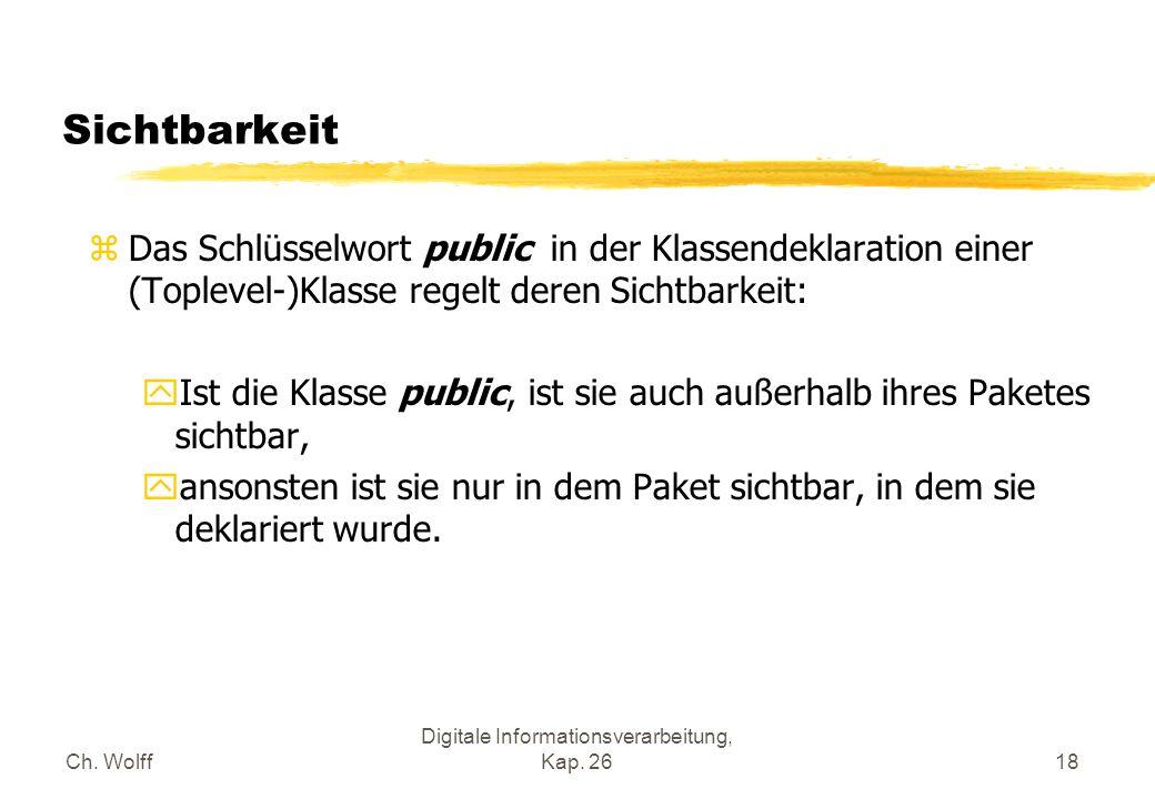 Ch. Wolff Digitale Informationsverarbeitung, Kap. 2618 Sichtbarkeit zDas Schlüsselwort public in der Klassendeklaration einer (Toplevel-)Klasse regelt