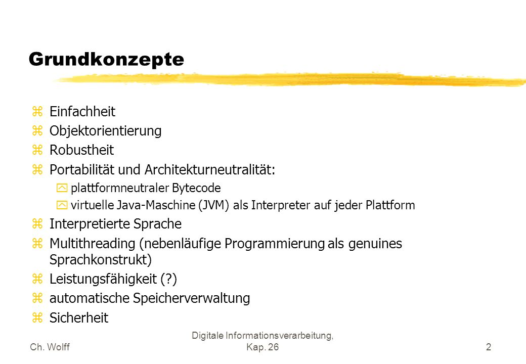 Ch. Wolff Digitale Informationsverarbeitung, Kap. 262 Grundkonzepte zEinfachheit zObjektorientierung zRobustheit zPortabilität und Architekturneutrali