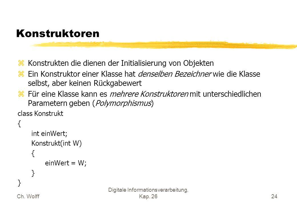 Ch. Wolff Digitale Informationsverarbeitung, Kap. 2624 Konstruktoren zKonstrukten die dienen der Initialisierung von Objekten zEin Konstruktor einer K