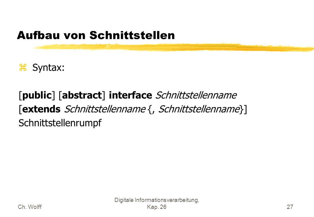 Ch. Wolff Digitale Informationsverarbeitung, Kap. 2627 Aufbau von Schnittstellen z Syntax: [public] [abstract] interface Schnittstellenname [extends S