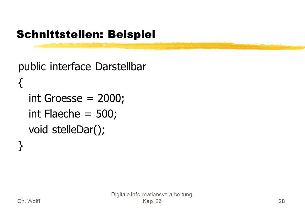 Ch. Wolff Digitale Informationsverarbeitung, Kap. 2628 Schnittstellen: Beispiel public interface Darstellbar { int Groesse = 2000; int Flaeche = 500;