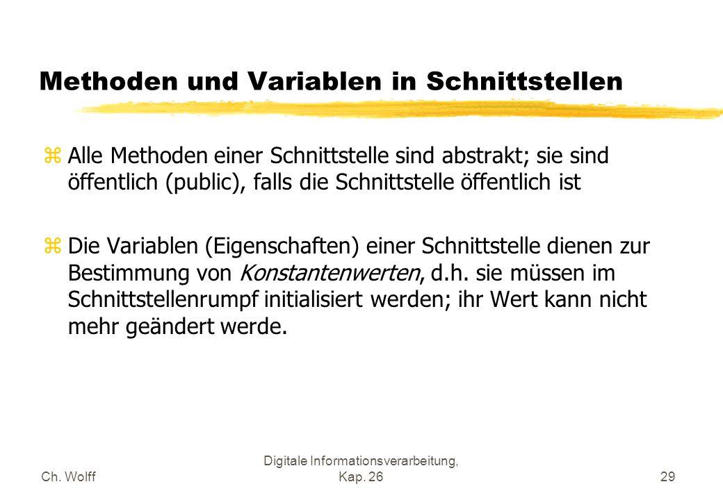 Ch. Wolff Digitale Informationsverarbeitung, Kap. 2629 Methoden und Variablen in Schnittstellen zAlle Methoden einer Schnittstelle sind abstrakt; sie