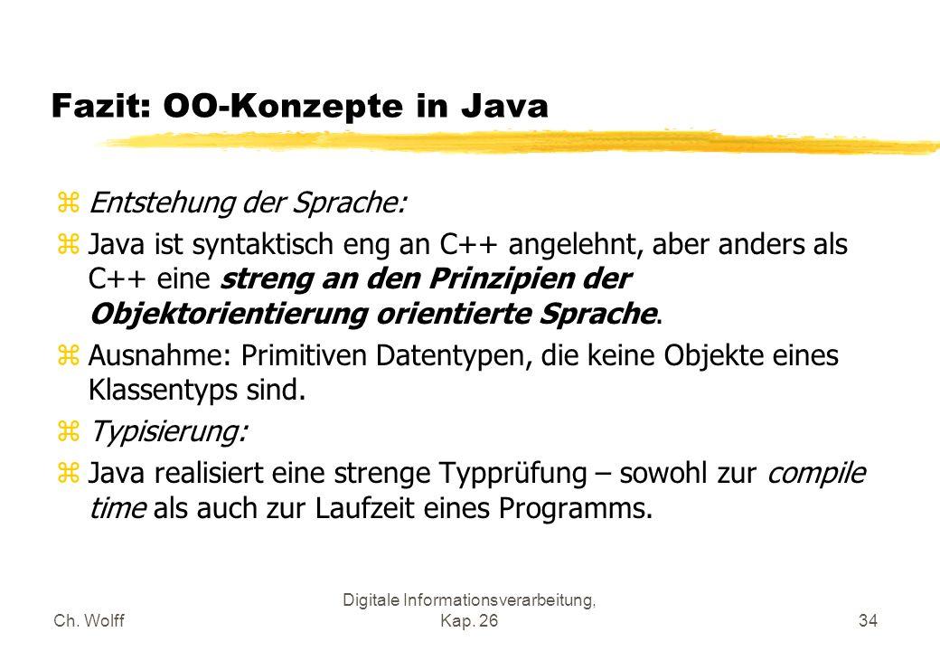 Ch. Wolff Digitale Informationsverarbeitung, Kap. 2634 Fazit: OO-Konzepte in Java zEntstehung der Sprache: zJava ist syntaktisch eng an C++ angelehnt,