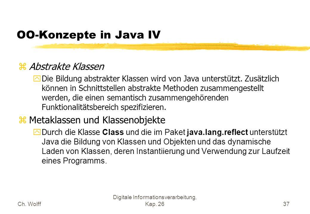 Ch. Wolff Digitale Informationsverarbeitung, Kap. 2637 OO-Konzepte in Java IV zAbstrakte Klassen yDie Bildung abstrakter Klassen wird von Java unterst