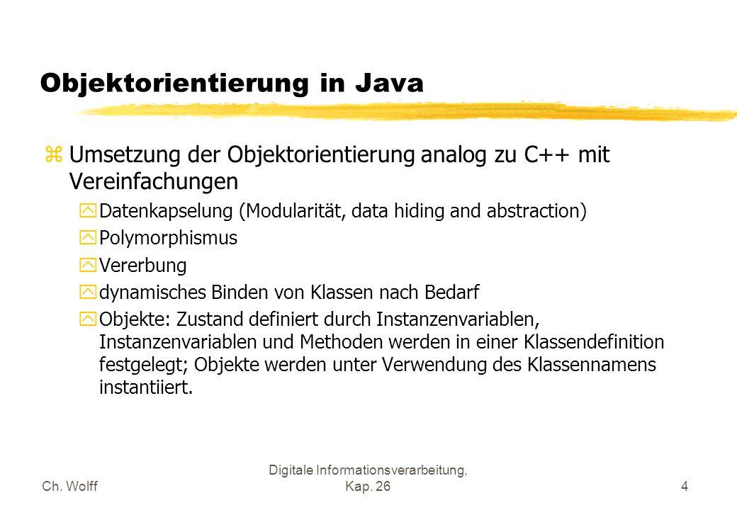 Ch. Wolff Digitale Informationsverarbeitung, Kap. 264 Objektorientierung in Java zUmsetzung der Objektorientierung analog zu C++ mit Vereinfachungen y