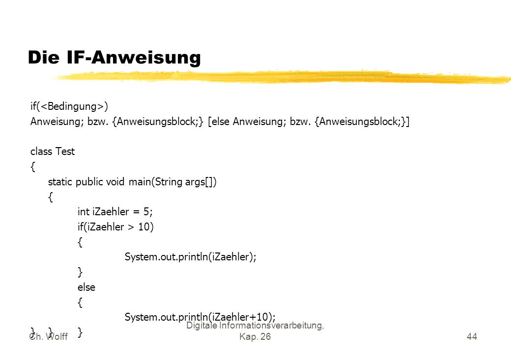 Ch. Wolff Digitale Informationsverarbeitung, Kap. 2644 Die IF-Anweisung if( ) Anweisung; bzw. {Anweisungsblock;} [else Anweisung; bzw. {Anweisungsbloc