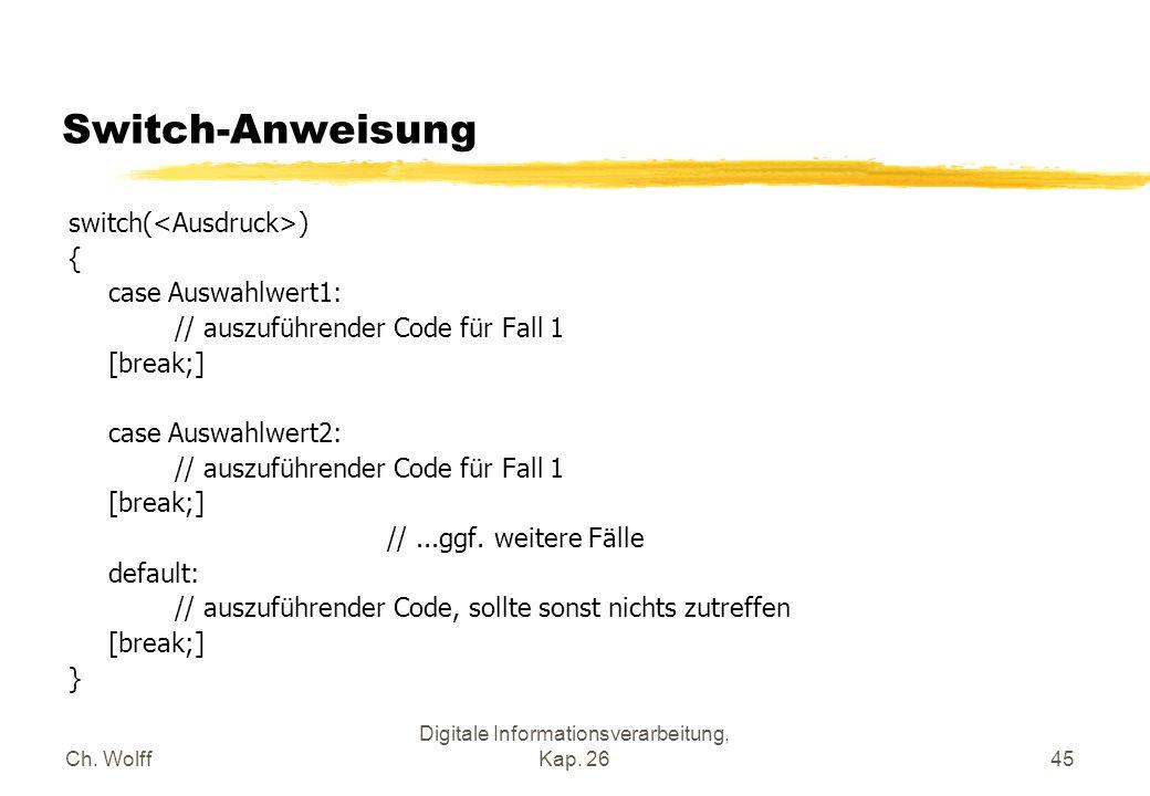 Ch. Wolff Digitale Informationsverarbeitung, Kap. 2645 Switch-Anweisung switch( ) { case Auswahlwert1: // auszuführender Code für Fall 1 [break;] case