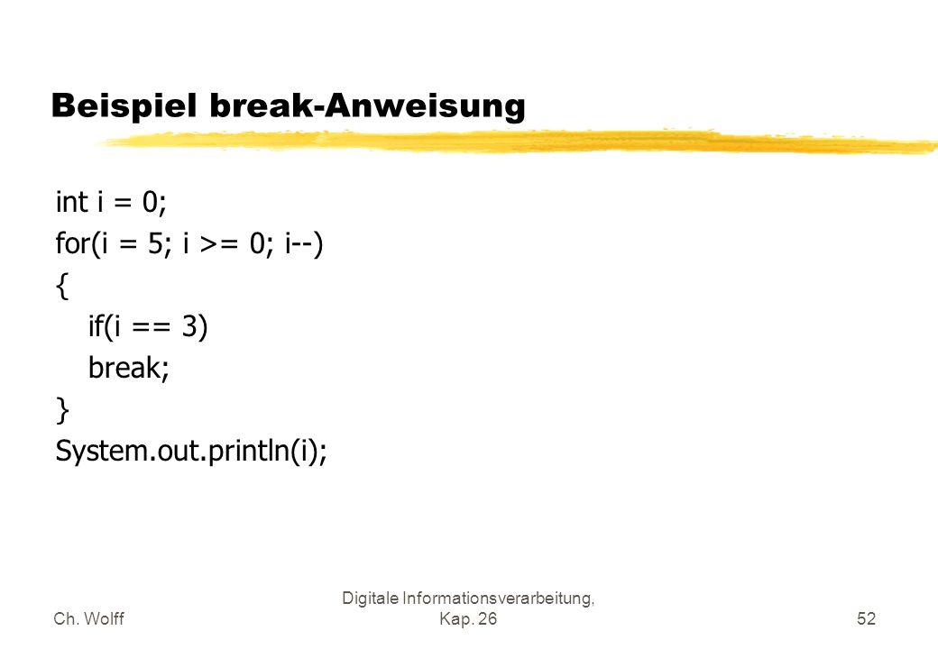 Ch. Wolff Digitale Informationsverarbeitung, Kap. 2652 Beispiel break-Anweisung int i = 0; for(i = 5; i >= 0; i--) { if(i == 3) break; } System.out.pr
