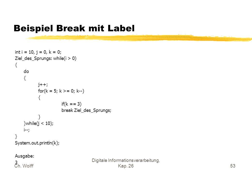 Ch. Wolff Digitale Informationsverarbeitung, Kap. 2653 Beispiel Break mit Label int i = 10, j = 0, k = 0; Ziel_des_Sprungs: while(i > 0) { do { j++; f
