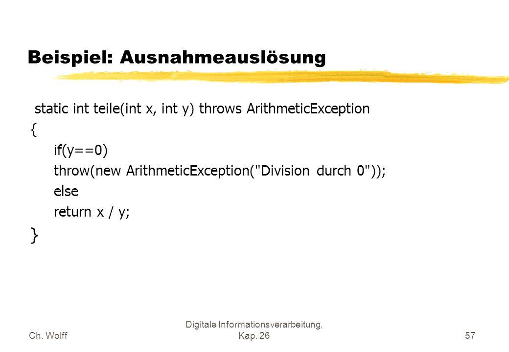 Ch. Wolff Digitale Informationsverarbeitung, Kap. 2657 Beispiel: Ausnahmeauslösung static int teile(int x, int y) throws ArithmeticException { if(y==0