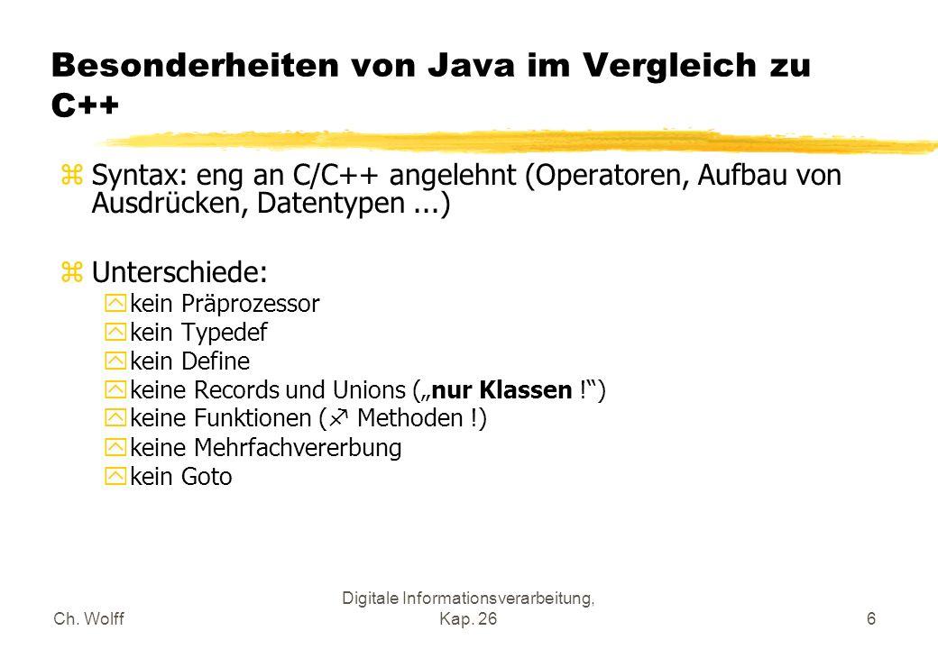 Ch. Wolff Digitale Informationsverarbeitung, Kap. 266 Besonderheiten von Java im Vergleich zu C++ zSyntax: eng an C/C++ angelehnt (Operatoren, Aufbau