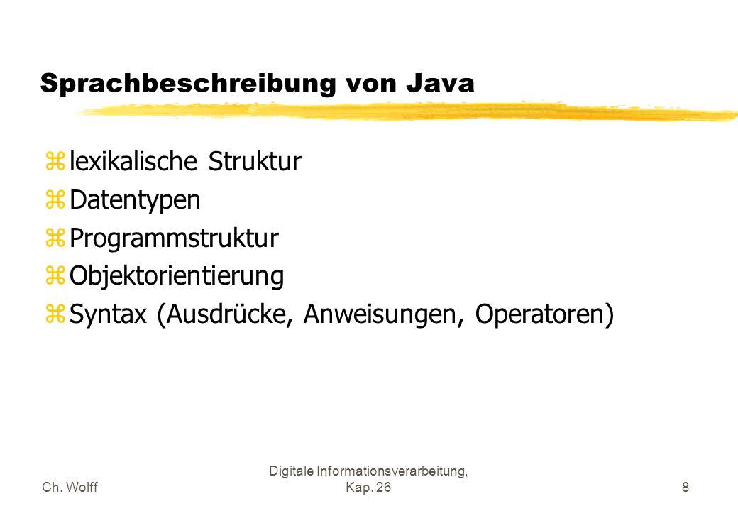 Ch. Wolff Digitale Informationsverarbeitung, Kap. 268 Sprachbeschreibung von Java zlexikalische Struktur zDatentypen zProgrammstruktur zObjektorientie
