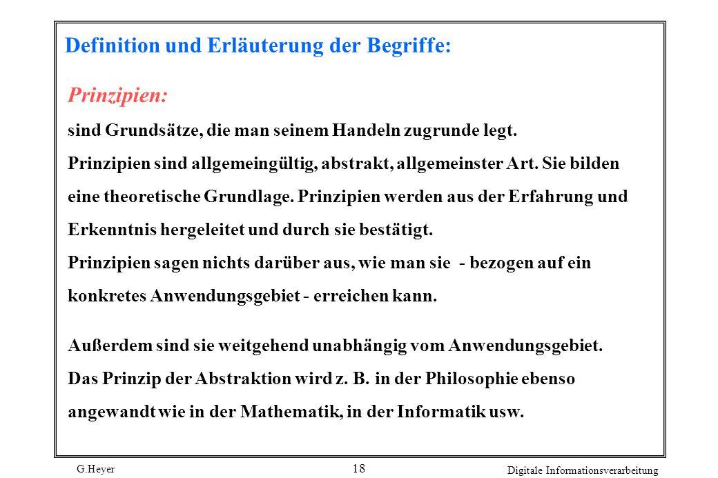 G.Heyer Digitale Informationsverarbeitung 18 Definition und Erläuterung der Begriffe: Prinzipien: sind Grundsätze, die man seinem Handeln zugrunde leg