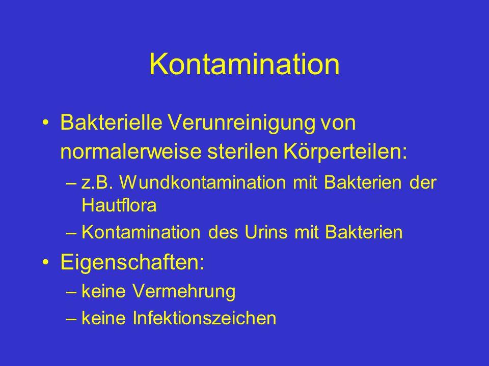 Kontamination Bakterielle Verunreinigung von normalerweise sterilen Körperteilen: –z.B. Wundkontamination mit Bakterien der Hautflora –Kontamination d