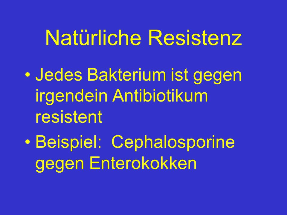 Natürliche Resistenz Jedes Bakterium ist gegen irgendein Antibiotikum resistent Beispiel: Cephalosporine gegen Enterokokken