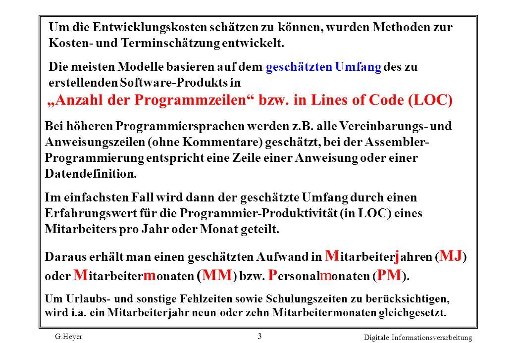 G.Heyer Digitale Informationsverarbeitung 14 Es ergibt sich daher folgende Schätzung: - 50 % leicht modifiziert: 1/4 von 10 MM = 2,5 MM - 50 % völlige Überarbeitung:10 MM - 20 % zusätzliche Neuentwicklung hoher Komplexität: 4 MM * 1,5 ( Komplexitätszuschlag ) = 6 MM Anhand dieser Analogschätzung ergibt sich für den Modula-2-Compiler ein Aufwand von 18,5 MM Bewertung: Die Nachteile der Analogiemethode sind: - intuitiv, globale Schätzung aufgrund individueller Erfahrungen, - fehlende allgemeine Vorgehensweise, - fehlende Nachvollziehbarkeit einer Schätzung.