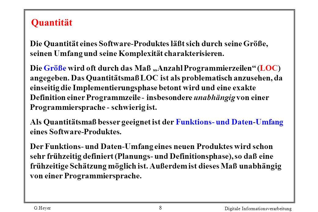 G.Heyer Digitale Informationsverarbeitung 8 Quantität Die Quantität eines Software-Produktes läßt sich durch seine Größe, seinen Umfang und seine Komplexität charakterisieren.