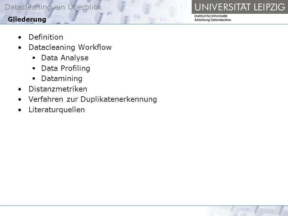 Datacleaning ein Überblick Institut für Informatik Abteilung Datenbanken Gliederung Definition Datacleaning Workflow Data Analyse Data Profiling Datamining Distanzmetriken Verfahren zur Duplikatenerkennung Literaturquellen