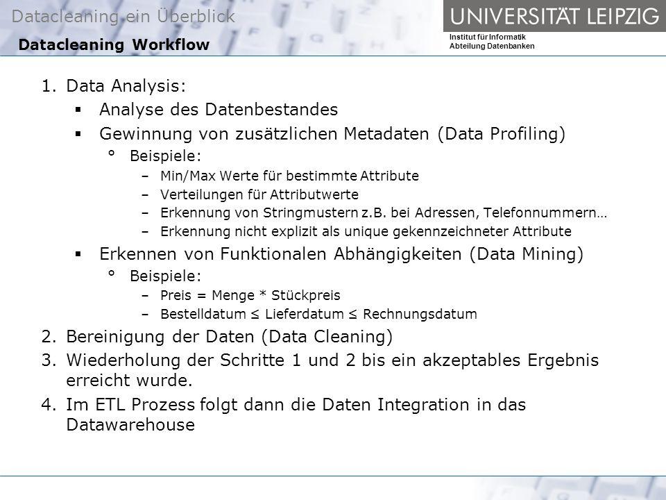 Datacleaning ein Überblick Institut für Informatik Abteilung Datenbanken Datacleaning Workflow 1.Data Analysis: Analyse des Datenbestandes Gewinnung von zusätzlichen Metadaten (Data Profiling) °Beispiele: –Min/Max Werte für bestimmte Attribute –Verteilungen für Attributwerte –Erkennung von Stringmustern z.B.