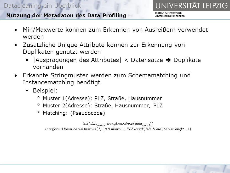 Datacleaning ein Überblick Institut für Informatik Abteilung Datenbanken Nutzung der Metadaten des Data Profiling Min/Maxwerte können zum Erkennen von Ausreißern verwendet werden Zusätzliche Unique Attribute können zur Erkennung von Duplikaten genutzt werden |Ausprägungen des Attributes| < Datensätze Duplikate vorhanden Erkannte Stringmuster werden zum Schemamatching und Instancematching benötigt Beispiel: °Muster 1(Adresse): PLZ, Straße, Hausnummer °Muster 2(Adresse): Straße, Hausnummer, PLZ °Matching: (Pseudocode)