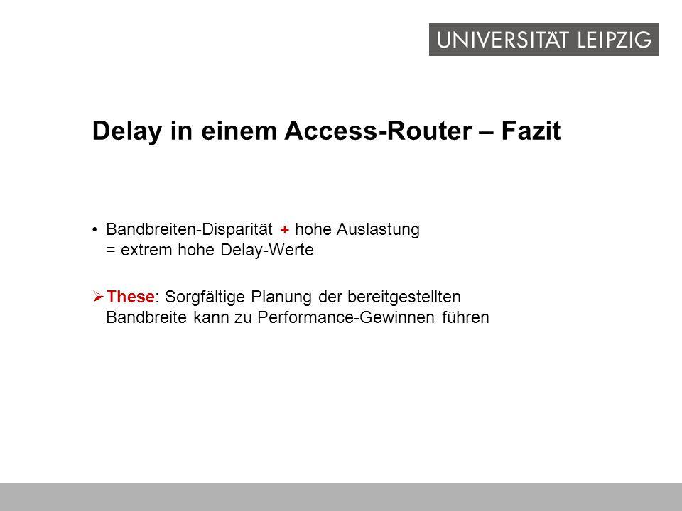 Bandbreiten-Disparität + hohe Auslastung = extrem hohe Delay-Werte Delay in einem Access-Router – Fazit These: Sorgfältige Planung der bereitgestellte