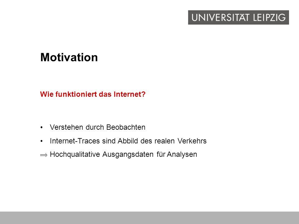 Motivation Verstehen durch Beobachten Internet-Traces sind Abbild des realen Verkehrs Hochqualitative Ausgangsdaten für Analysen Wie funktioniert das