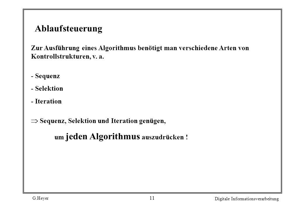 G.Heyer Digitale Informationsverarbeitung 11 Ablaufsteuerung Zur Ausführung eines Algorithmus benötigt man verschiedene Arten von Kontrollstrukturen,