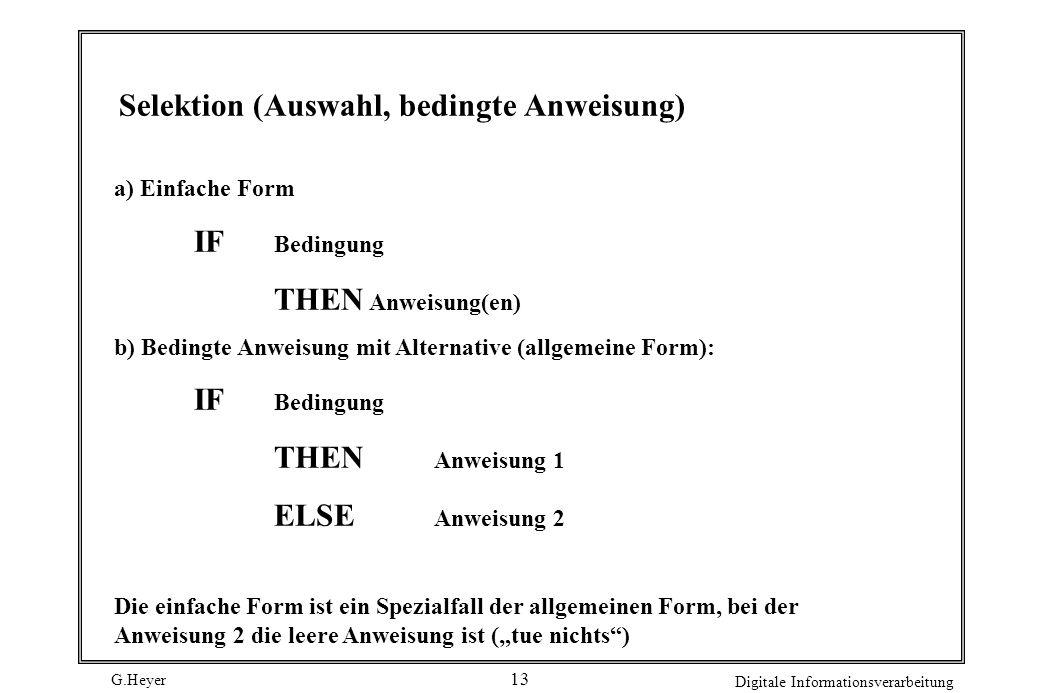 G.Heyer Digitale Informationsverarbeitung 13 Selektion (Auswahl, bedingte Anweisung) a) Einfache Form IF Bedingung THEN Anweisung(en) b) Bedingte Anwe