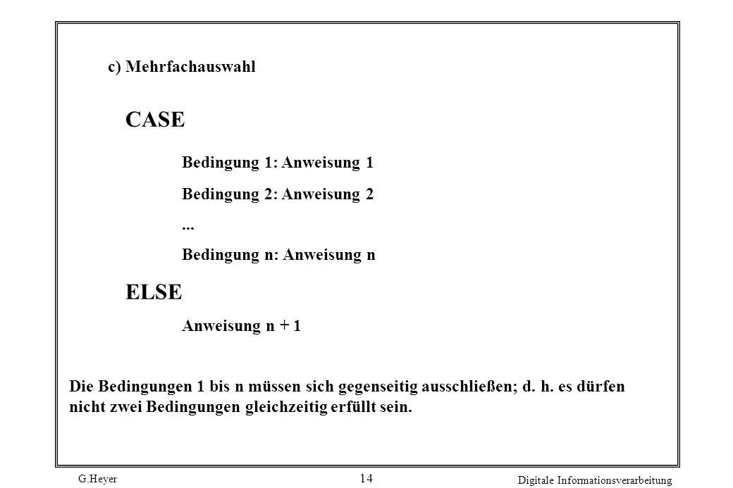 G.Heyer Digitale Informationsverarbeitung 14 c) Mehrfachauswahl CASE Bedingung 1: Anweisung 1 Bedingung 2: Anweisung 2... Bedingung n: Anweisung n ELS