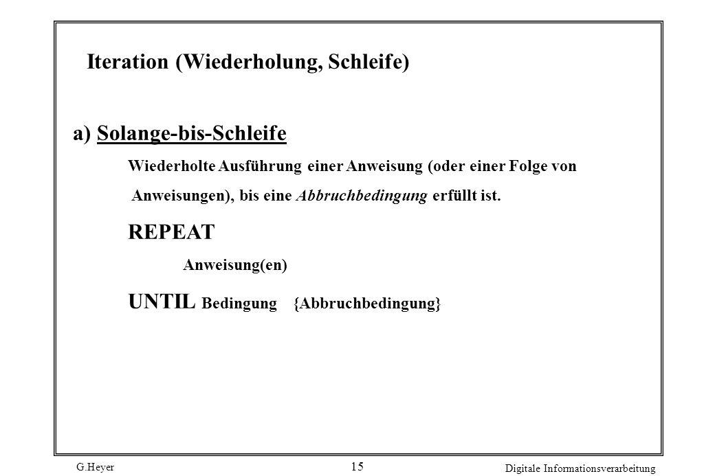 G.Heyer Digitale Informationsverarbeitung 15 Iteration (Wiederholung, Schleife) a) Solange-bis-Schleife Wiederholte Ausführung einer Anweisung (oder e