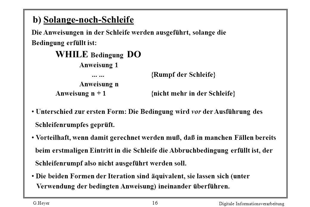 G.Heyer Digitale Informationsverarbeitung 16 b) Solange-noch-Schleife Die Anweisungen in der Schleife werden ausgeführt, solange die Bedingung erfüllt