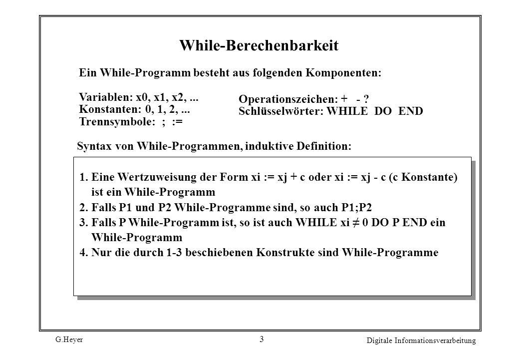 G.Heyer Digitale Informationsverarbeitung 4 Beispiel WHILE x1 0 DO x3 := x2; WHILE x3 0 DO x0 := x0 + 1; x3 := x3 - 1 END; x1 := x1 - 1 END Multiplikation: Eingabe: x1, x2, Ausgabe: x0