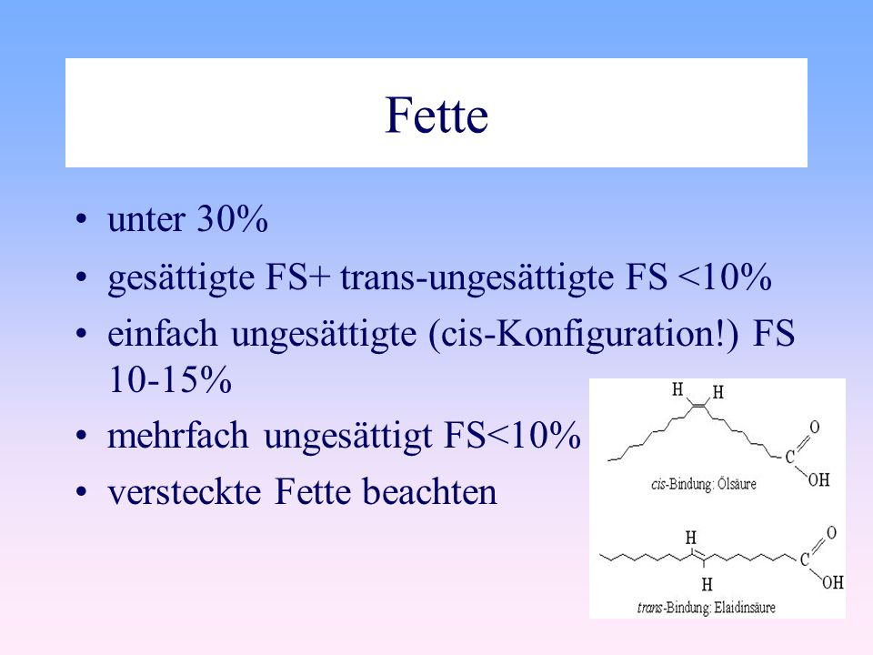Fette unter 30% gesättigte FS+ trans-ungesättigte FS <10% einfach ungesättigte (cis-Konfiguration!) FS 10-15% mehrfach ungesättigt FS<10% versteckte Fette beachten