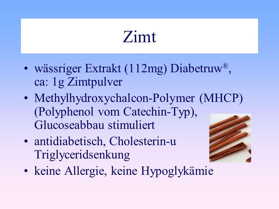 Zimt wässriger Extrakt (112mg) Diabetruw ®, ca: 1g Zimtpulver Methylhydroxychalcon-Polymer (MHCP) (Polyphenol vom Catechin-Typ), Glucoseabbau stimuliert antidiabetisch, Cholesterin-u Triglyceridsenkung keine Allergie, keine Hypoglykämie