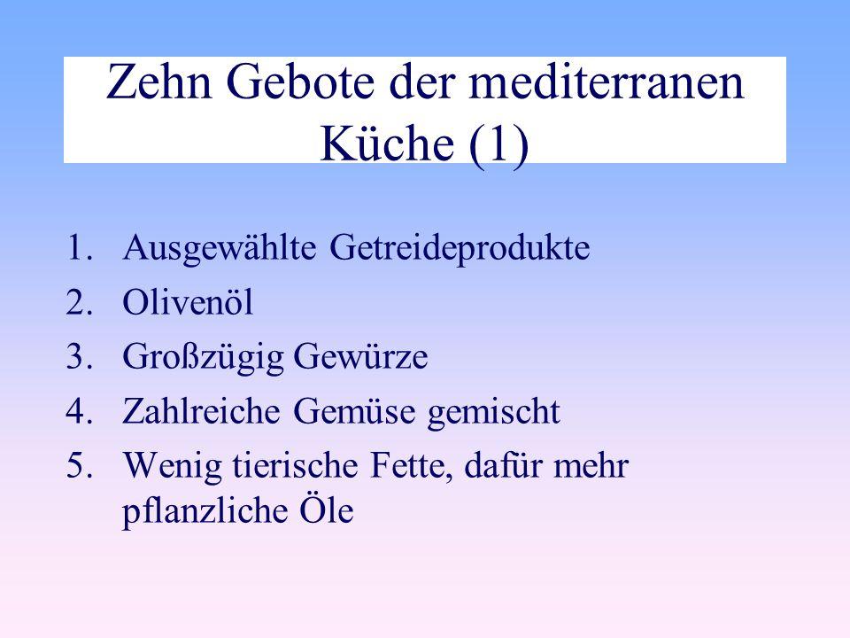 Zehn Gebote der mediterranen Küche (1) 1.Ausgewählte Getreideprodukte 2.Olivenöl 3.Großzügig Gewürze 4.Zahlreiche Gemüse gemischt 5.Wenig tierische Fette, dafür mehr pflanzliche Öle
