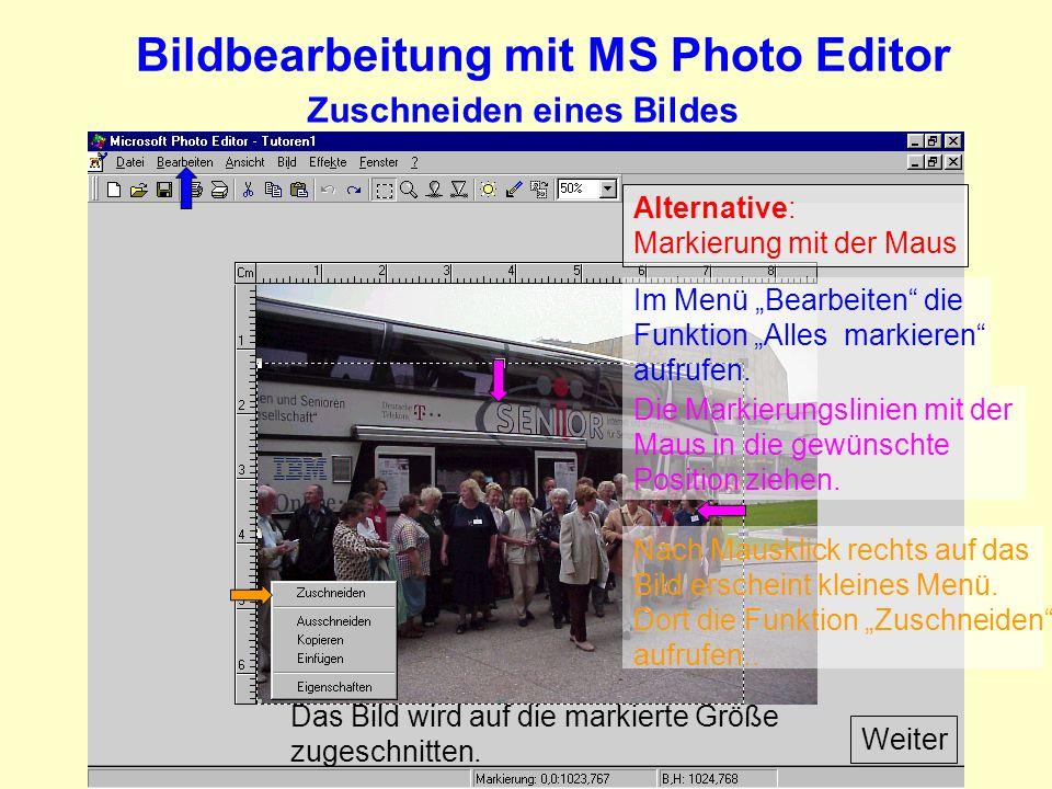 Bildbearbeitung mit MS Photo Editor Zuschneiden eines Bildes Alternative: Markierung mit der Maus Weiter Im Menü Bearbeiten die Funktion Alles markieren aufrufen.
