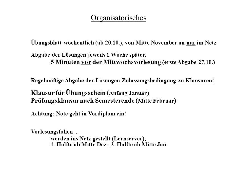 Organisatorisches Übungsblatt wöchentlich (ab 20.10.), von Mitte November an nur im Netz Abgabe der Lösungen jeweils 1 Woche später, 5 Minuten vor der