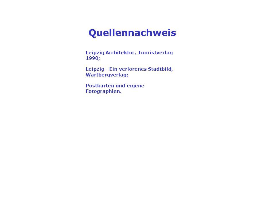 Leipzig Architektur, Touristverlag 1990; Leipzig - Ein verlorenes Stadtbild, Wartbergverlag; Postkarten und eigene Fotographien. Quellennachweis