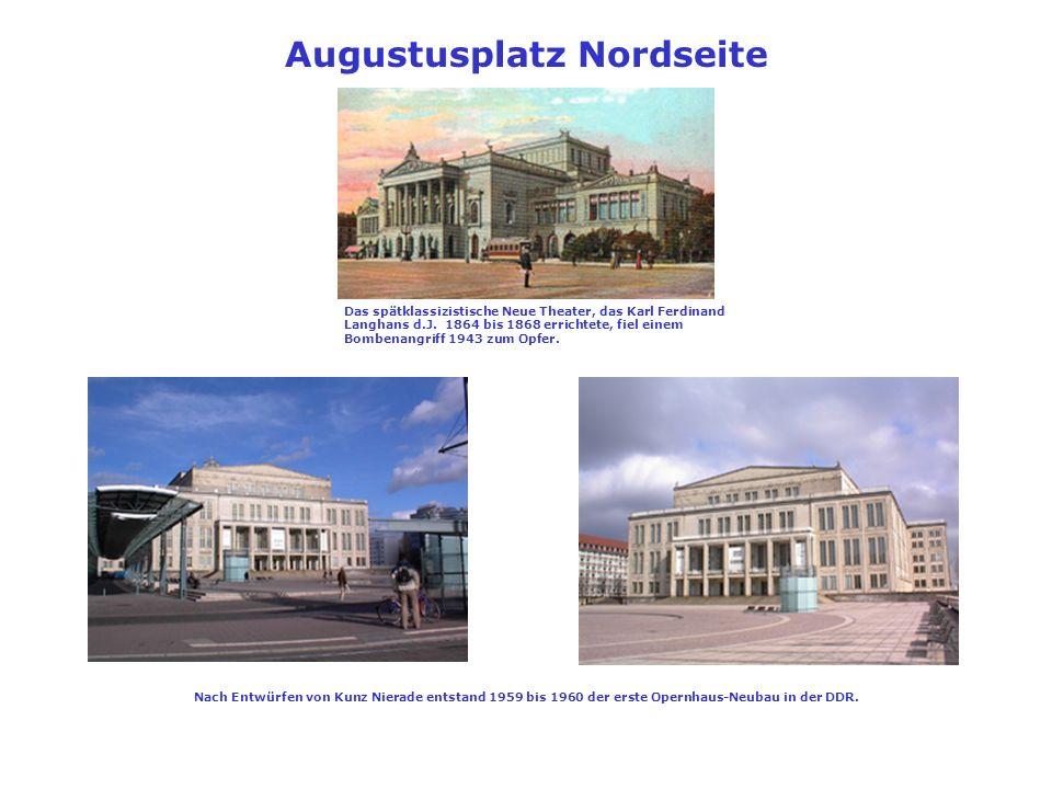 Augustusplatz Nordseite Das spätklassizistische Neue Theater, das Karl Ferdinand Langhans d.J. 1864 bis 1868 errichtete, fiel einem Bombenangriff 1943