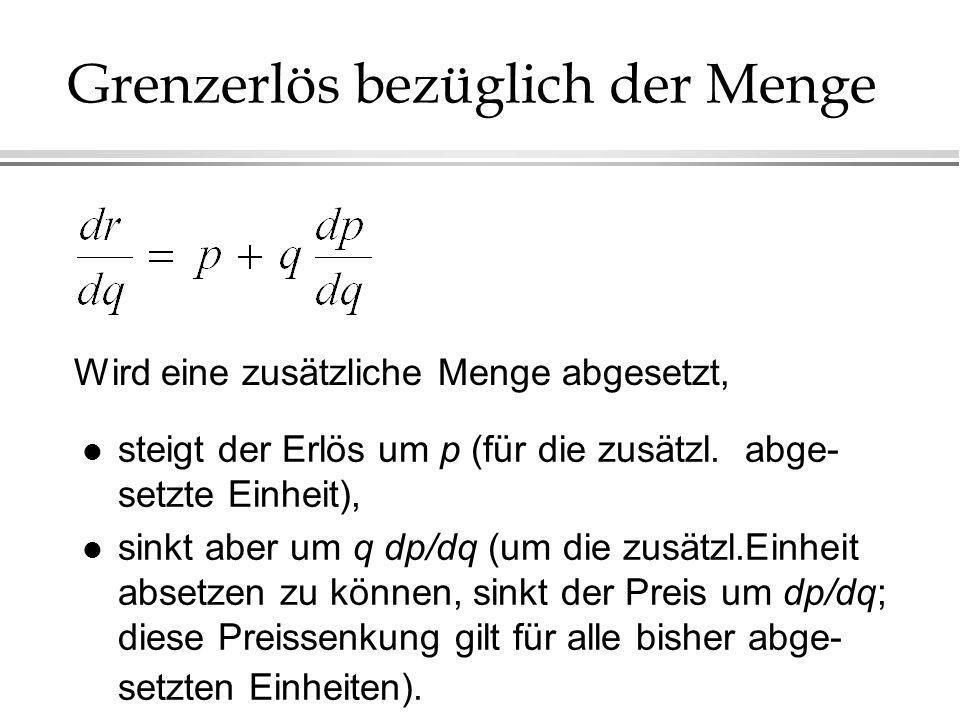 Grenzerlös bezüglich der Menge l steigt der Erlös um p (für die zusätzl. abge- setzte Einheit), l sinkt aber um q dp/dq (um die zusätzl.Einheit absetz